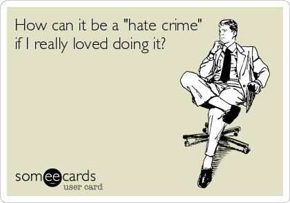 "How can it be a ""hate crime"" if I really loved doing it?"
