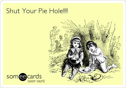 Shut Your Pie Hole!!!!