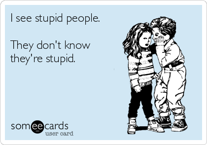 I see stupid people.   They don't know they're stupid.