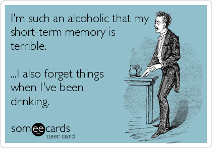 I'm such an alcoholic that my short-term memory is terrible.  ...I also forget things when I've been drinking.