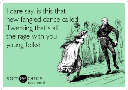 I dare say, is this that new-fangled dance called Twerking that's all the rage with you young folks?