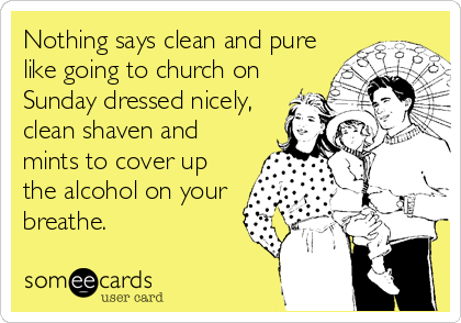 Nothing says clean and pure like going to church on Sunday dressed nicely, clean shaven and mints to cover up the alcohol on your breathe.