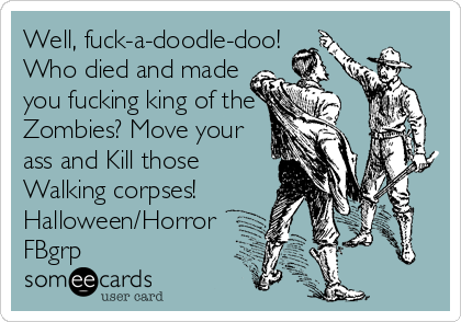 Well, fuck-a-doodle-doo! Who died and made you fucking king of the Zombies? Move your ass and Kill those Walking corpses! Halloween/Horror FBgrp