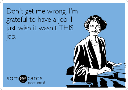 Don't get me wrong, I'm grateful to have a job. I just wish it wasn't THIS job.