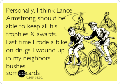 Personally, I think Lance Armstrong should be able to keep all his trophies & awards. Last time I rode a bike on drugs I wound up in my neighbors bushes.