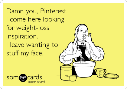 Damn you, Pinterest. I come here looking for weight-loss inspiration. I leave wanting to stuff my face.