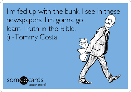 I'm fed up with the bunk I see in these newspapers. I'm gonna go learn Truth in the Bible. ;) -Tommy Costa