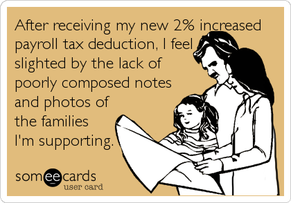 After receiving my new 2% increased payroll tax deduction, I feel slighted by the lack of poorly composed notes and photos of the families I'm supporting.