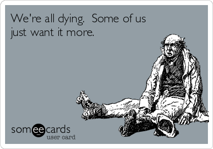 We're all dying.  Some of us just want it more.