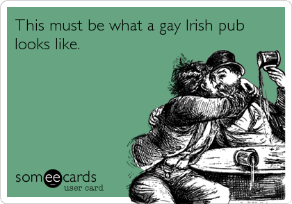 This must be what a gay Irish pub looks like.