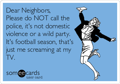 Dear Neighbors, Please do NOT call the police, it's not domestic violence or a wild party. It's football season, that's just me screaming at my TV.