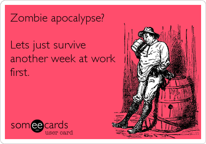 Zombie apocalypse?  Lets just survive another week at work first.
