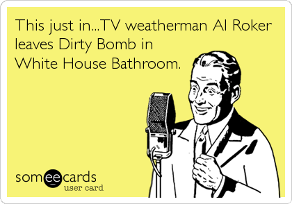 This just in...TV weatherman Al Roker leaves Dirty Bomb in White House Bathroom.