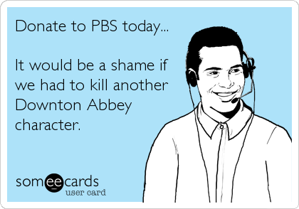 Donate to PBS today...  It would be a shame if we had to kill another Downton Abbey character.