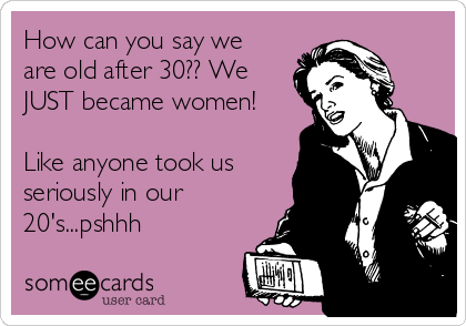 How can you say we  are old after 30?? We JUST became women!   Like anyone took us seriously in our 20's...pshhh