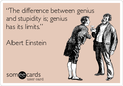 """The difference between genius and stupidity is; genius has its limits.""   Albert Einstein"