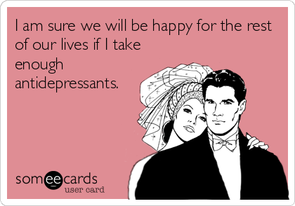 I am sure we will be happy for the rest of our lives if I take enough antidepressants.
