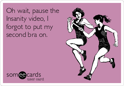Oh wait, pause the Insanity video, I forgot to put my second bra on.