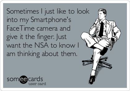 Sometimes I just like to look into my Smartphone's FaceTime camera and give it the finger. Just want the NSA to know I am thinking about them.