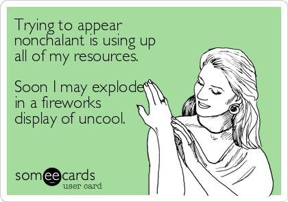 Trying to appear nonchalant is using up all of my resources.  Soon I may explode in a fireworks display of uncool.