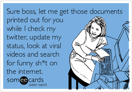 Sure boss, let me get those documents printed out for you while I check my twitter, update my status, look at viral videos and search for funny sh*t on the internet.