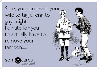 Sure, you can invite your wife to tag a long to guys night... I'd hate for you to actually have to remove your tampon.....