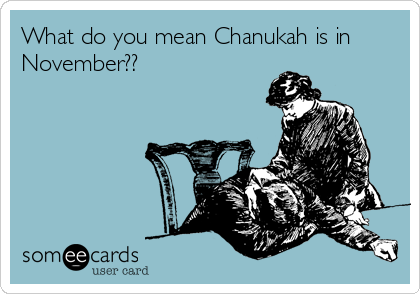 What do you mean Chanukah is in November??