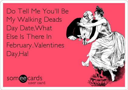 Do Tell Me You'll Be My Walking Deads Day Date,What Else Is There In February..Valentines Day,Ha!