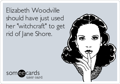 """Elizabeth Woodville should have just used her """"witchcraft"""" to get rid of Jane Shore."""