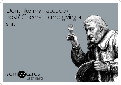 Dont like my Facebook post? Cheers to me giving a shit!