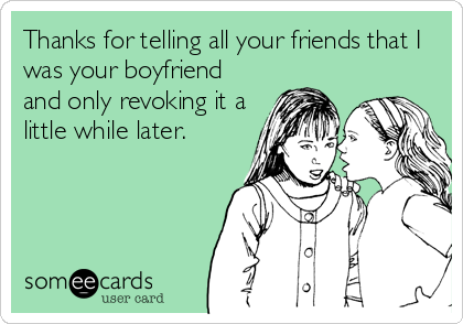 Thanks for telling all your friends that I was your boyfriend and only revoking it a little while later.