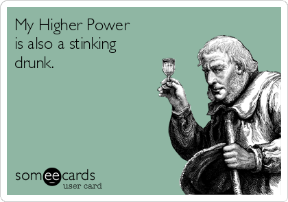 My Higher Power is also a stinking drunk.