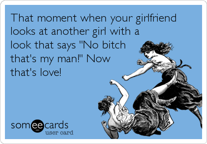 """That moment when your girlfriend looks at another girl with a look that says """"No bitch that's my man!"""" Now that's love!"""