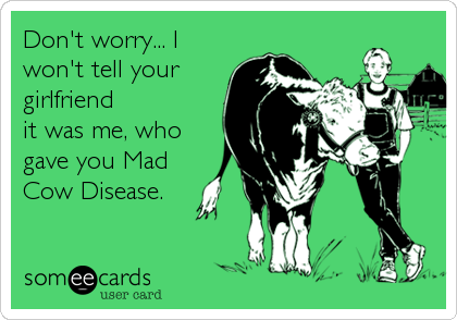 Don't worry... I won't tell your  girlfriend it was me, who gave you Mad Cow Disease.