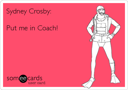Sydney Crosby:  Put me in Coach!
