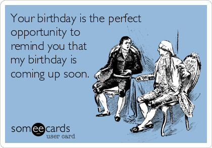 Your Birthday Is The Perfect Opportunity To Remind You That My Coming Up Soon