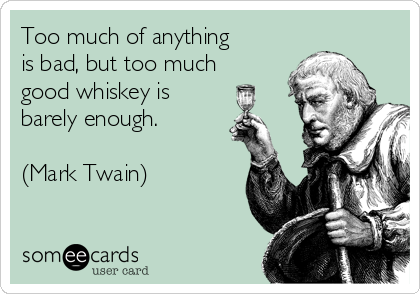 Too much of anything  is bad, but too much  good whiskey is barely enough.  (Mark Twain)