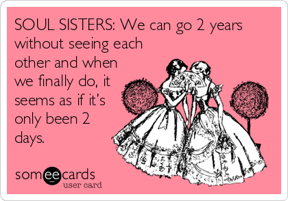 SOUL SISTERS: We can go 2 years without seeing each other and when we finally do, it seems as if it's only been 2 days.