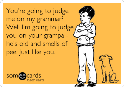 You're going to judge  me on my grammar? Well I'm going to judge you on your grampa - he's old and smells of pee. Just like you.