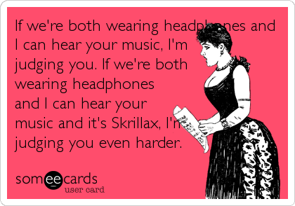 If we're both wearing headphones and I can hear your music, I'm judging you. If we're both wearing headphones and I can hear your music and it's%2