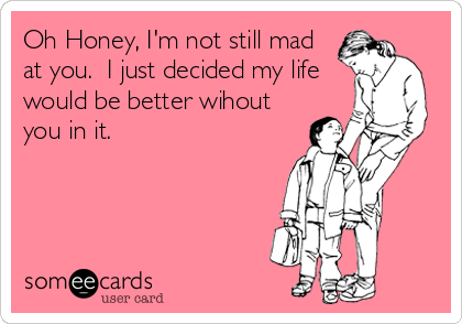 Oh Honey, I'm not still mad at you.  I just decided my life would be better wihout you in it.