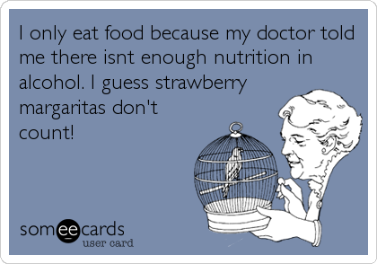 I only eat food because my doctor told me there isnt enough nutrition in alcohol. I guess strawberry margaritas don't count!