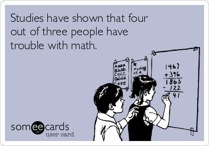 Studies have shown that four out of three people have trouble with math.