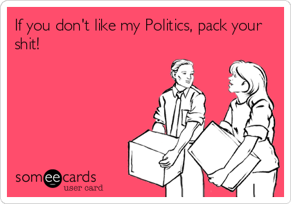 If you don't like my Politics, pack your shit!
