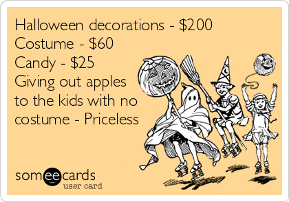 Halloween decorations - $200 Costume - $60 Candy - $25 Giving out apples to the kids with no costume - Priceless