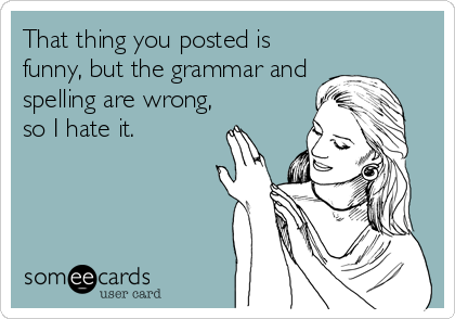 That thing you posted is funny, but the grammar and spelling are wrong, so I hate it.