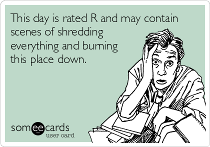 This day is rated R and may contain scenes of shredding everything and burning this place down.
