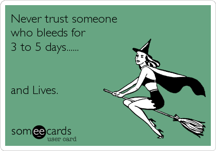 Never trust someone who bleeds for 3 to 5 days......   and Lives.