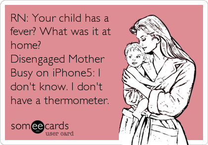 RN: Your child has a fever? What was it at home? Disengaged Mother Busy on iPhone5: I don't know. I don't have a thermometer.
