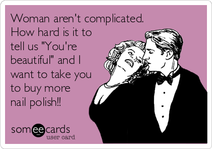"""Woman aren't complicated. How hard is it to tell us """"You're beautiful"""" and I want to take you to buy more nail polish!!"""